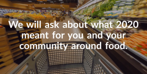 A shopping trolley in the middle of the fruit and vegetable section in a supermarket. There is text over the image which reads: We will ask about what 2020 meant for you and your community around food.